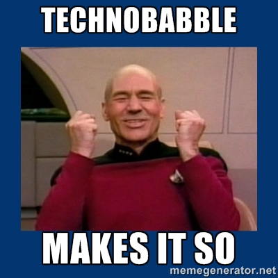 Captian Picard gleefully says 'Technobabble makes it so.'